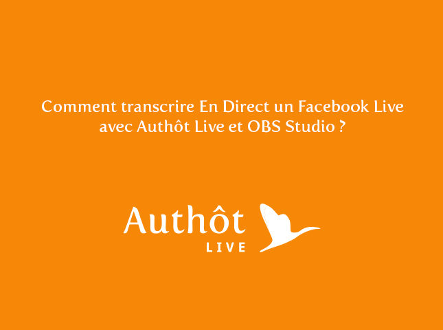 COMMENT TRANSCRIRE EN DIRECT UN FACEBOOK LIVE AVEC AUTHÔT LIVE ET OBS STUDIO ?