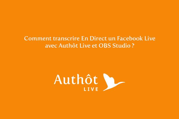 COMMENT TRANSCRIRE EN DIRECT UN FACEBOOK LIVE AVEC AUTHÔT LIVE ET OBS STUDIO ?